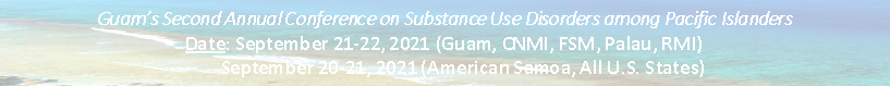 guam's second annual conference on substance use disorders among pacific islanders sept 21-22, 2021 guam,CNMI,FSM,Palau,RMI and Sept 20-21, 2021 america samoa,all us states